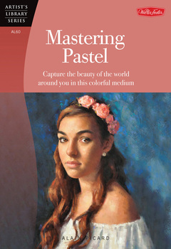 Mastering Pastel Capture the beauty of the world around you in this colorful medium