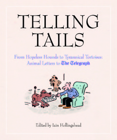Telling Tails From Hopeless Hounds to Tyrannical Tortoises: Animal Letters to The Telegraph