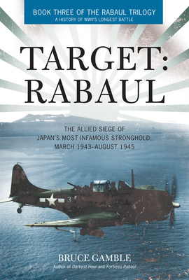 Target: Rabaul The Allied Siege of Japan's Most Infamous Stronghold, March 1943 - August 1945