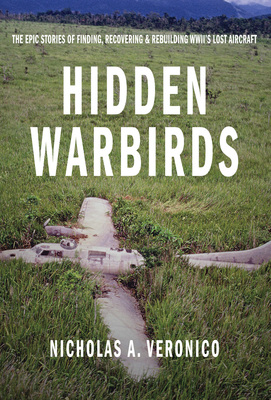Hidden Warbirds The Epic Stories of Finding, Recovering, and Rebuilding WWII's Lost Aircraft