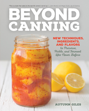 Beyond Canning New Techniques, Ingredients, and Flavors to Preserve, Pickle, and Ferment Like Never Before