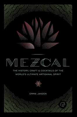 Mezcal The History, Craft & Cocktails of the World's Ultimate Artisanal Spirit
