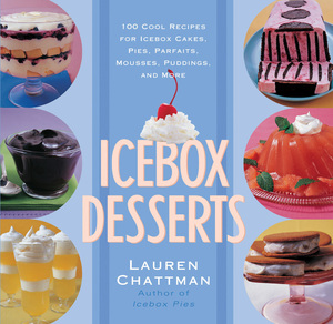 Icebox Desserts 100 Cool Recipes For Icebox Cakes, Pies, Parfaits, Mousses, Puddings, And More