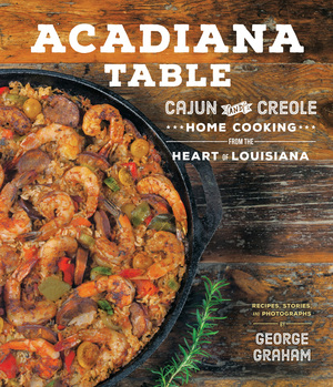 Acadiana Table Cajun and Creole Home Cooking from the Heart of Louisiana