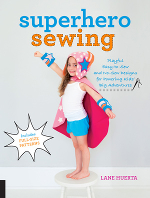 Superhero Sewing Easy Sewing Projects for Nurturing Little Imaginations--Make Creative Playwear for Your Favorite Superhero, Pirate, Fairy, Magician, and Animal!