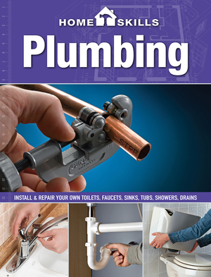 HomeSkills: Plumbing Install & Repair Your Own Toilets, Faucets, Sinks, Tubs, Showers, Drains