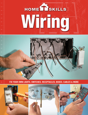 HomeSkills: Wiring Fix Your Own Lights, Switches, Receptacles, Boxes, Cables & More