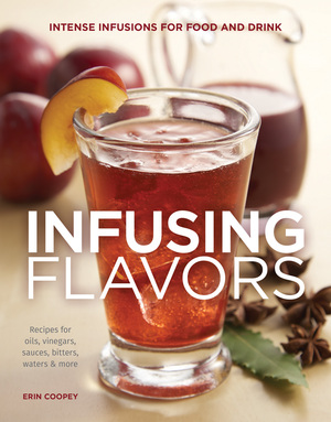 Infusing Flavors Intense Infusions for Food and Drink: Recipes for oils, vinegars, sauces, bitters, waters & more