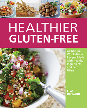 Healthier Gluten-Free All-Natural, Whole-Grain Recipes Made with Healthy Ingredients and Zero Fillers
