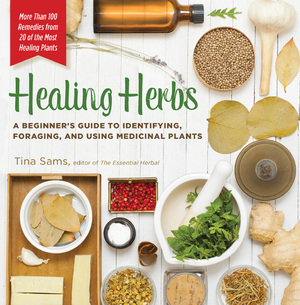 Healing Herbs A Beginner's Guide to Identifying, Foraging, and Using Medicinal Plants / More than 100 Remedies from 20 of the Most Healing Plants