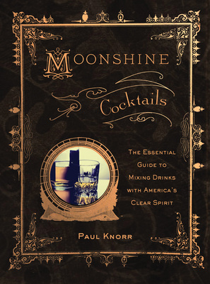 Moonshine Cocktails The Ultimate Cocktail Companion for Clear Spirits and Home Distillers