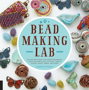 Bead-Making Lab 52 explorations for crafting beads from polymer clay, plastic, paper, stone, wood, fiber, and wire