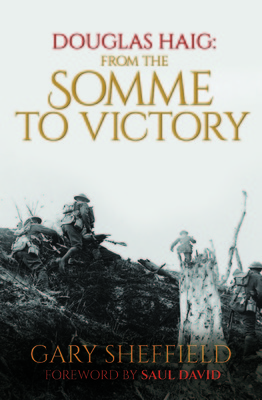 Douglas Haig From the Somme to Victory