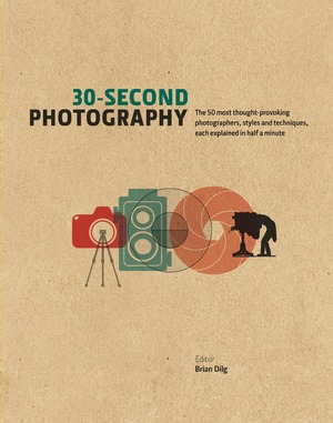 30-Second Photography The 50 Most Thought-provoking Photographers, Styles and Techniques, each explained in Half a Minute