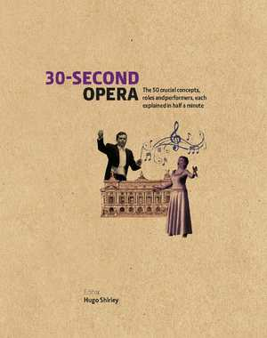 30-Second Opera The 50 Crucial Concepts, Roles and Performers, each explained in Half a Minute