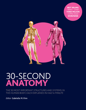 30-Second Anatomy The 50 Most Important Structures and Systems in the Human Body, Each Explained in Half a Minute