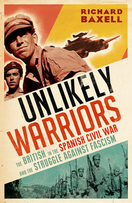 Unlikely Warriors The British in the Spanish Civil War and the Struggle Against Fascism